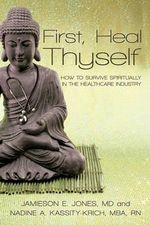 First, Heal Thyself : How to Survive Spiritually in the Healthcare Industry - Kassity-Krich Jones