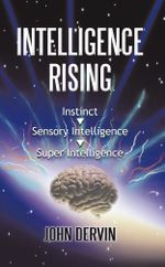 Intelligence Rising : From Instinct to Intelligence to Super Intelligence - John Dervin