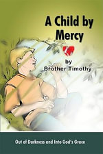 A Child by Mercy : Out of Darkness and Into God's Grace -  Brother Timothy