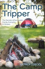 The Camp Tripper : The Secrets of Successful Family Camping in Ontario - Patrick Dzieciol