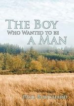 The Boy Who Wanted to Be a Man : A Novella - Paul Bouchard