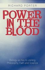 Power in the Blood : Biology As Key to Joining Philosophy, Faith and Science - Richard Porter