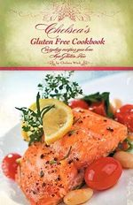 Chelsea's Gluten Free Cookbook : Everyday Recipes You Love, Now Gluten Free - Chelsea R. Wink
