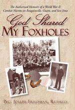 God Shared My Foxholes :  The Authorized Memoirs of a World War II Combat Marine on Bougainville, Guam, and Iwo Jima - Retired Pfc. Joseph Fri