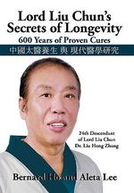 Lord Liu Chun's Secrets of Longevity : 600 Years of Proven Cures - Bernard And Lee Aleta Ho