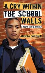 A Cry Within the School Walls : A Young Man's Journey - Angela Cauthen