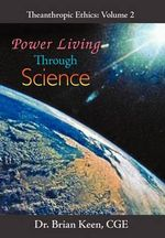 Power Living Through Science : Outlines, Templates, and Guidelines for Gaining a ... - Brian, Dr. Keen
