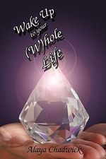 Wake Up to Your (W)hole Life : Make Sense of Your Life, Now - Alaya Chadwick
