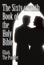 The Sixty-seventh Book of the Holy Bible by Elijah the Prophet As God Promised from the Book of Malachi - the Prophet Elijah