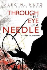 Through the Eye of a Needle : A Story of Survival - Alec N. Mutz