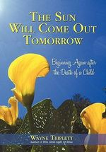 The Sun Will Come Out Tomorrow : Beginning Again After the Death of a Child - Wayne Triplett