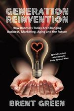 Generation Reinvention :  How Boomers Today Are Changing Business, Marketing, Aging and the Future - Brent Green