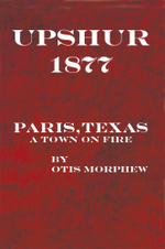 Upshur 1877 : Paris, Texas, a Town on Fire - Otis Morphew