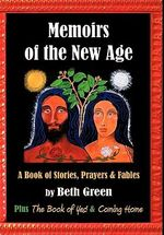 "Memoirs of the New Age : A Book of Stories, Prayers, and Fables Plus ""the Book of Yes"" and ""coming Home"" - Beth Green"