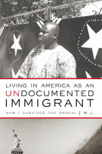 Living in America as an Undocumented Immigrant : How I Survived the Ordeal -  M. J.