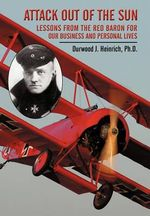 Attack Out of the Sun : Lessons from the Red Baron for Our Business and Personal Lives - Durwood J. Heinrich Ph. D.