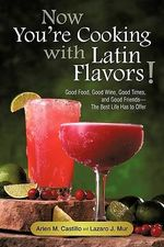 Now You're Cooking With Latin Flavors! : Good Food, Good Wine, Good Times, and Good Friends-the Best Life Has to Offer - Arlen M. Castillo