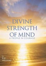 Divine Strength of Mind : A Profile in Courage - Raj Williams