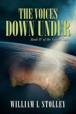 The Voices Down Under :  Book IV of the Voices Saga - William L. Stolley