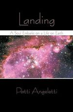 Landing : A Soul Embarks on a Life on Earth - Patti Angeletti