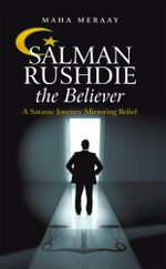 Salman Rushdie the Believer : A Satanic Journey Mirroring Belief - Maha Meraay