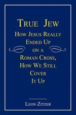 True Jew :  How Jesus Really Ended Up on a Roman Cross, How We Still Cover It Up - Leon Zitzer