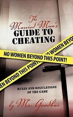 The Married Man's Guide to Cheating : Rules and Regulations of the Game - Mr. Goodbar