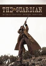 The Guardian : The Story of a Texas Ranger-Rough Rider, American Hero - K. D. Brogdon