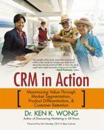 Crm in Action : Maximizing Value Through Market Segmentation, Product Differentiation & Customer Retention - Ken K. Wong