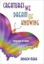 Creatures We Dream of Knowing : Stories of Our Life Together - Andrew Marr