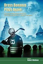Brass Bonanza Plays Again :  How Hockey's Strangest Goon Brought Back Mark Twain and a Dead Team--And Made a City Believe - Robert Muldoon