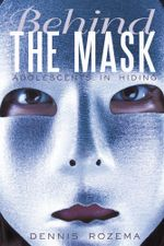 Behind the Mask : Adolescents in Hiding - Dennis Rozema
