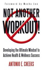 Not Another Workout! : Developing the Ultimate Mindset to Achieve Health & Wellness Success - Antonio E. Cheeks