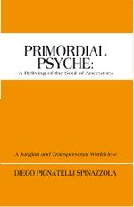 Primordial Psyche : A Reliving of the Soul of Ancestors: A Jungian and Transpersonal Worldview - Diego Pignatelli Spinazzola