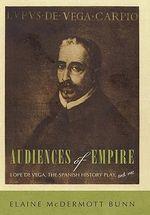 Audiences of Empire : Lope de Vega, the Spanish History Play, and Me - Elaine McDermott Bunn