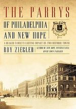 The Parrys of Philadelphia and New Hope : A Quaker Family's Lasting Impact on Two Historic Towns - Roy Ziegler