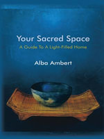 Your Sacred Space : A Guide To A Light-Filled Home - Alba Ambert
