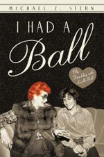 I Had a Ball : My Friendship with Lucille Ball - Michael Z. Stern