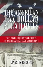 THE AMERICAN TAX DOLLAR & BAILOUTS : 2011 TAXES, LIQUIDITY, & BAILOUTS OF AMERICAN BUSINESS & GOVERNMENT - Jayson Reeves