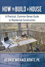 How to Build a House : A Practical, Common-Sense Guide to Residential Construction - George Michael Rentz