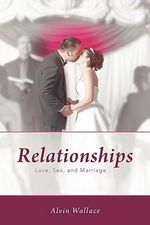 Relationships : Love, Sex, and Marriage - Alvin Wallace