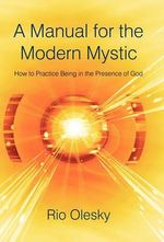 A Manual for the Modern Mystic : How to Practice Being in the Presence of God - Rio Olesky