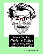 Idiom Junkie : Childrens Edition: Over 600 Idioms That Will Quickly Have Your Adorable Child Speaking Like One of the Adults - Hagopian Institute