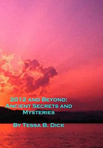 2012 and Beyond : : Ancient Secrets and Mysteries - Tessa B Dick