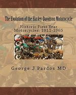 The Evolution of the Harley-Davidson Motorocycle : Historic First Year Motorcycles: 1911-1965 - George J Pardos MD
