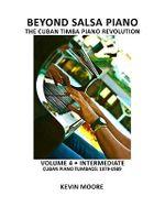 Beyond Salsa Piano : The Cuban Timba Piano Revolution: Volume 4 - Intermediate - Cuban Piano Tumbaos: 1979-1989 - Kevin Moore
