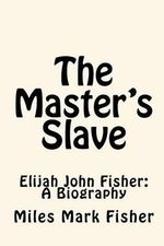 The Master's Slave : Elijah John Fisher: A Biography - Miles Mark Fisher