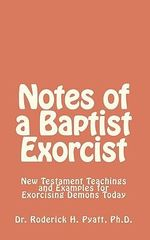 Notes of a Baptist Exorcist : New Testament Teachings and Examples for Exorcising Demons Today - Dr Roderick H Pyatt Ph D