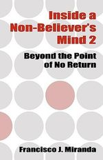 Inside a Non-Believer's Mind 2 : Beyond the Point of No Return - Francisco J Miranda