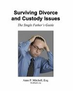 Surviving Divorce and Custody Issues : The Single Father's Guide - Anne P Mitchell Esq